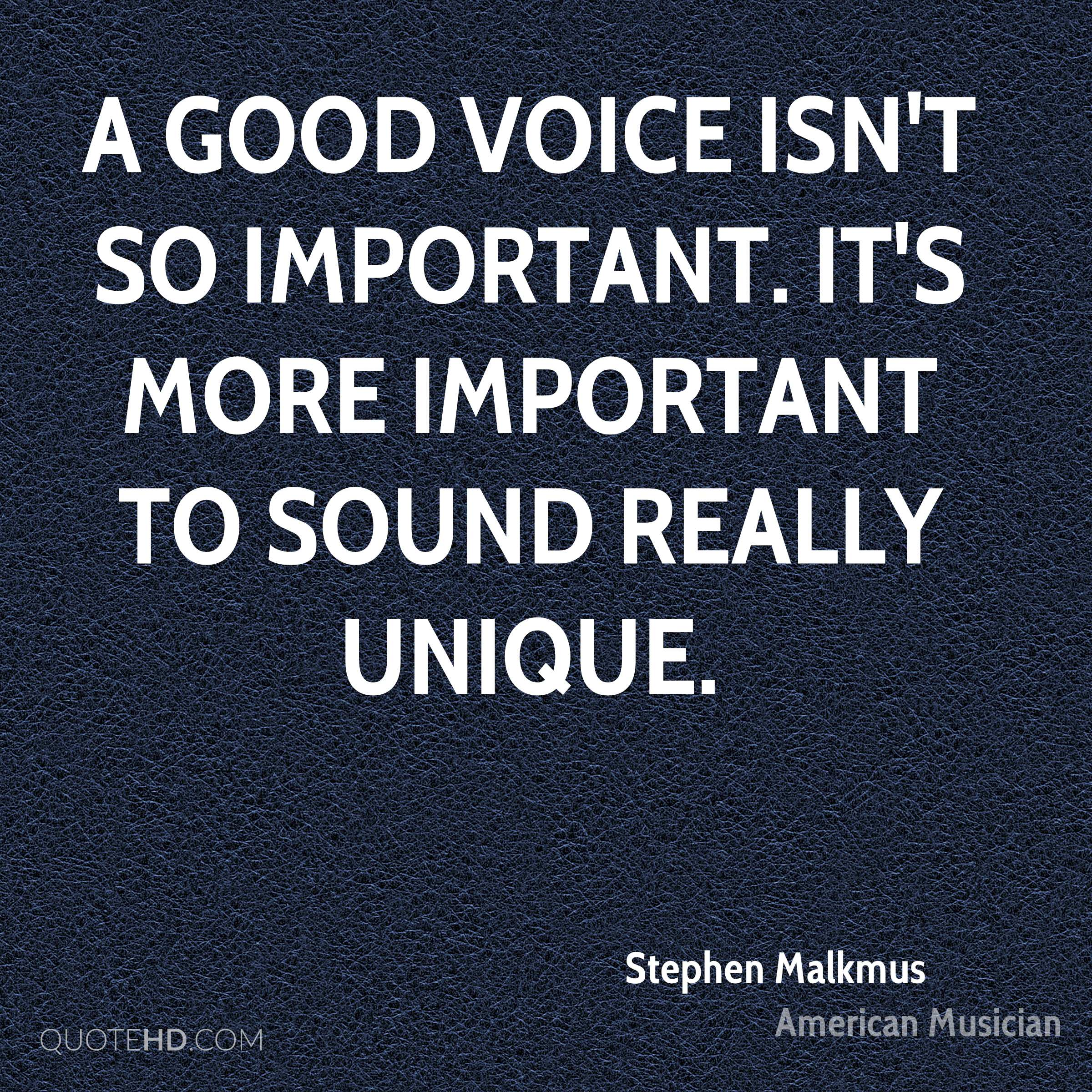 A good voice isn't so important. It's more important to sound really unique.