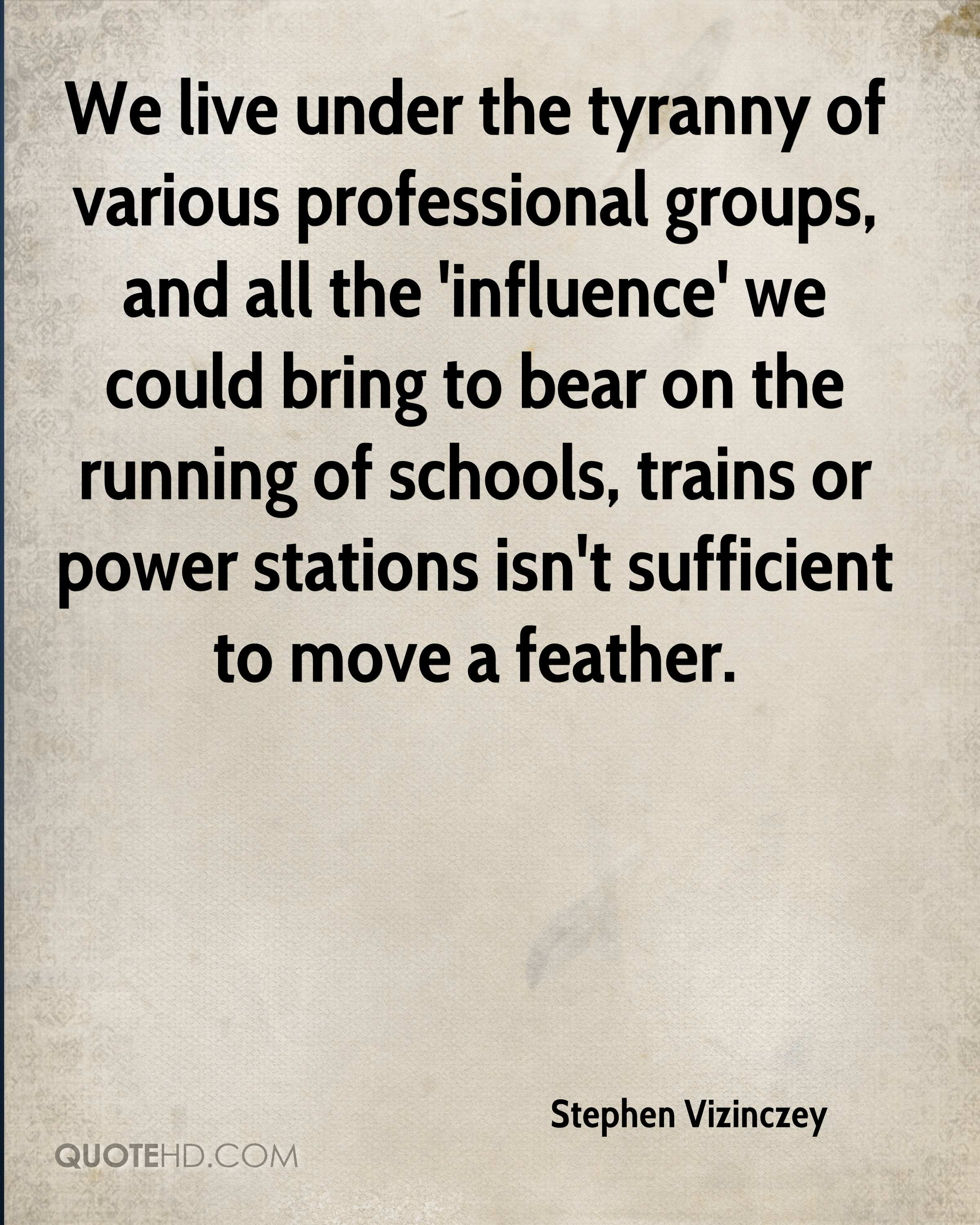 We live under the tyranny of various professional groups, and all the 'influence' we could bring to bear on the running of schools, trains or power stations isn't sufficient to move a feather.