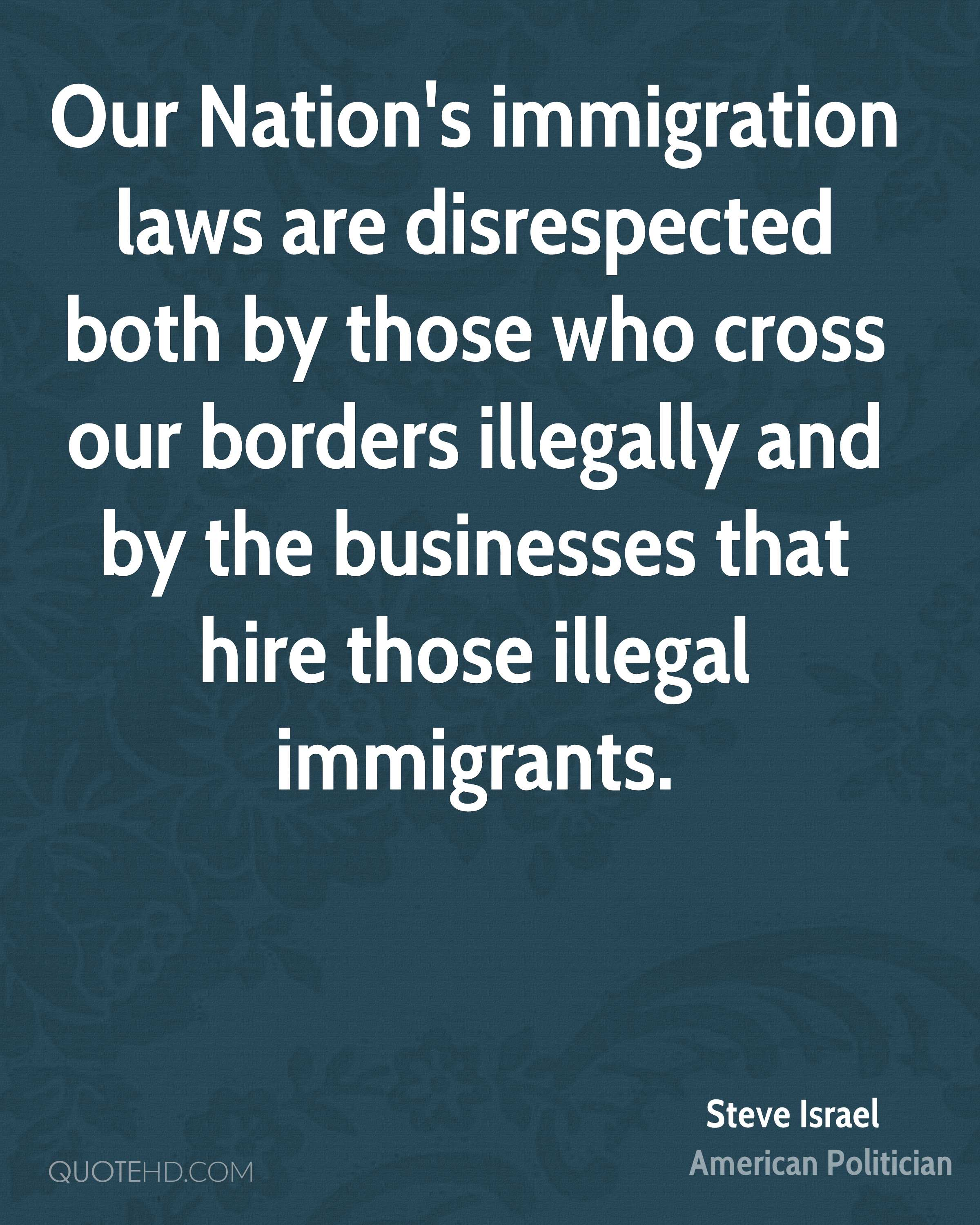 Our Nation's immigration laws are disrespected both by those who cross our borders illegally and by the businesses that hire those illegal immigrants.