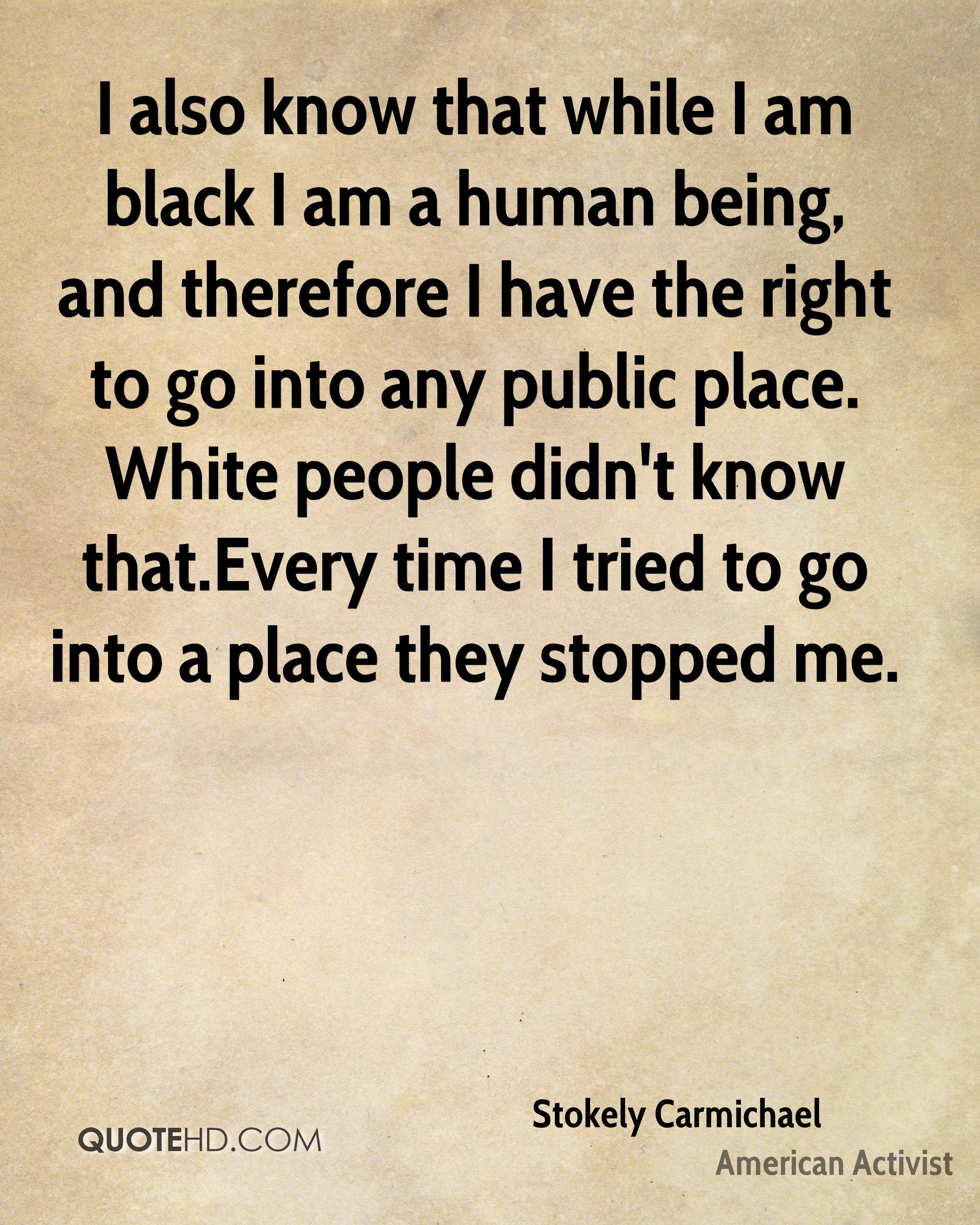 I also know that while I am black I am a human being, and therefore I have the right to go into any public place. White people didn't know that.Every time I tried to go into a place they stopped me.