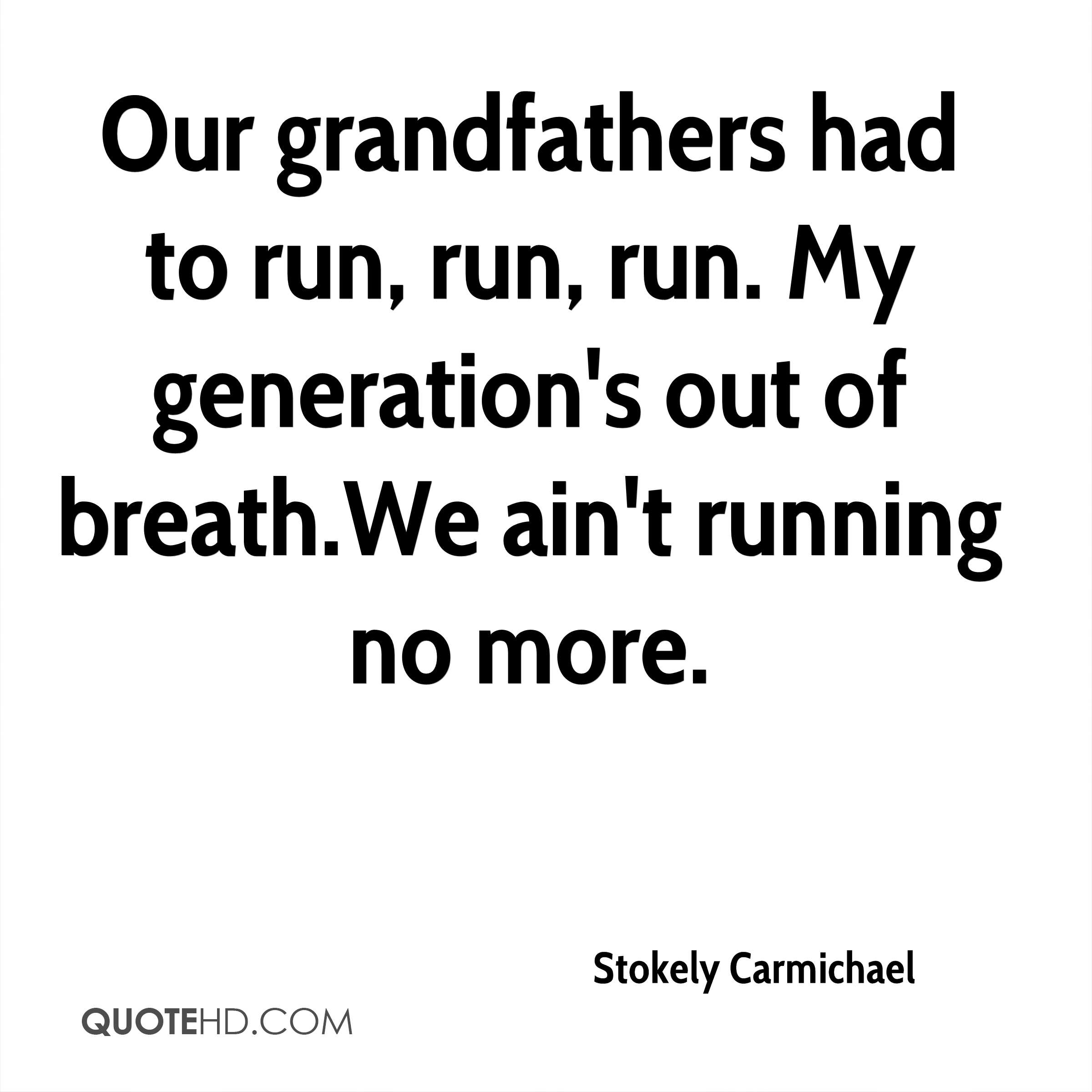 Our grandfathers had to run, run, run. My generation's out of breath.We ain't running no more.