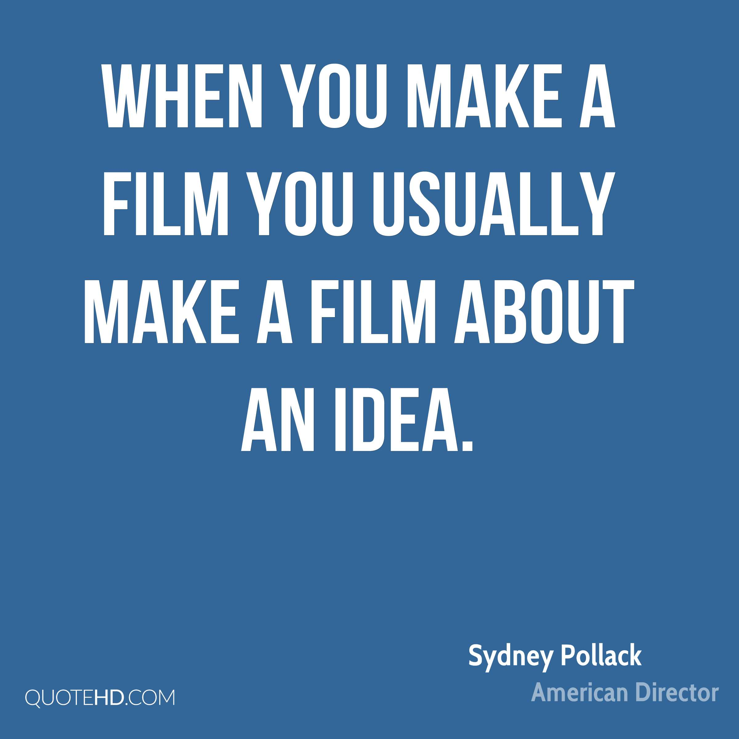 When you make a film you usually make a film about an idea.