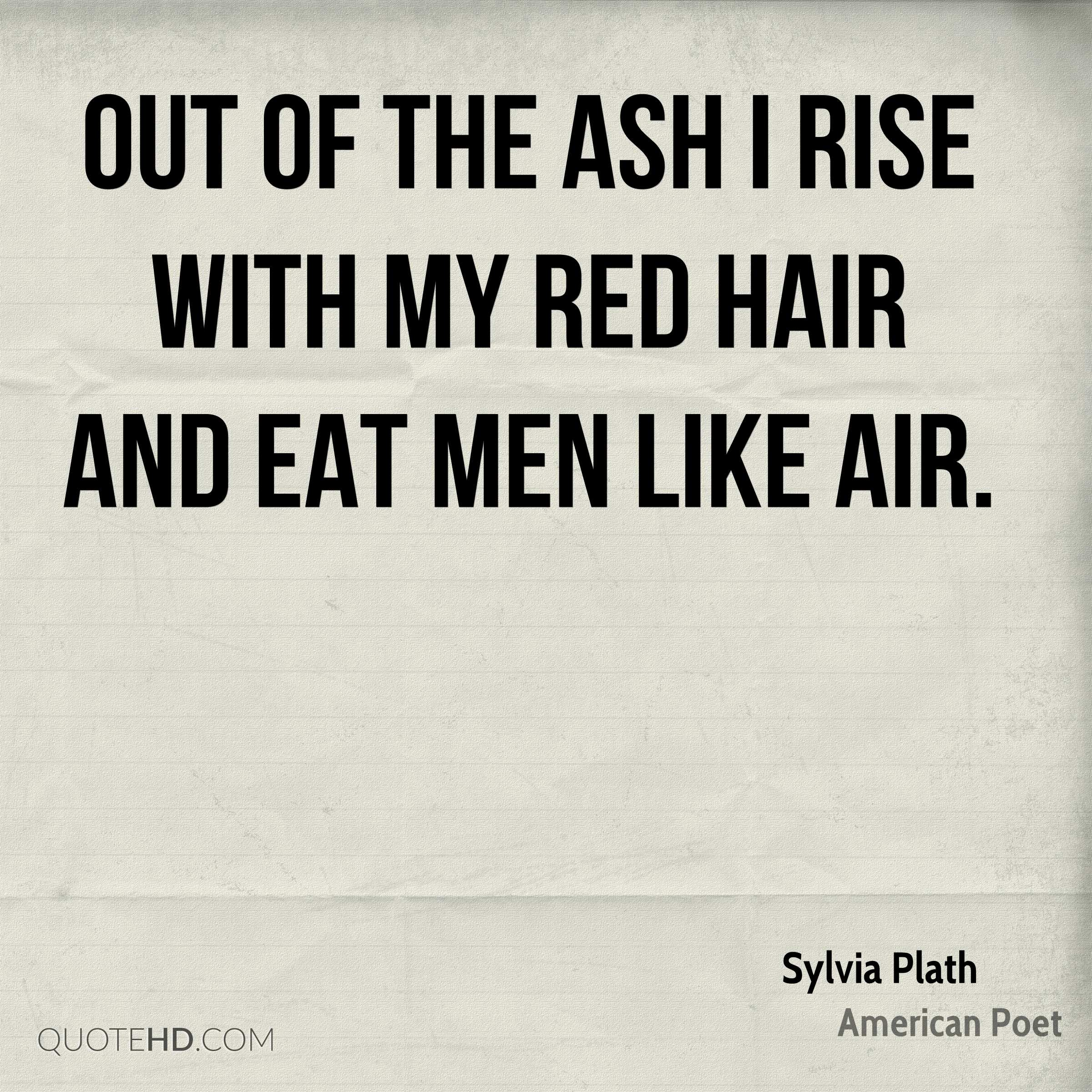 Out of the ash I rise with my red hair And eat men like air.