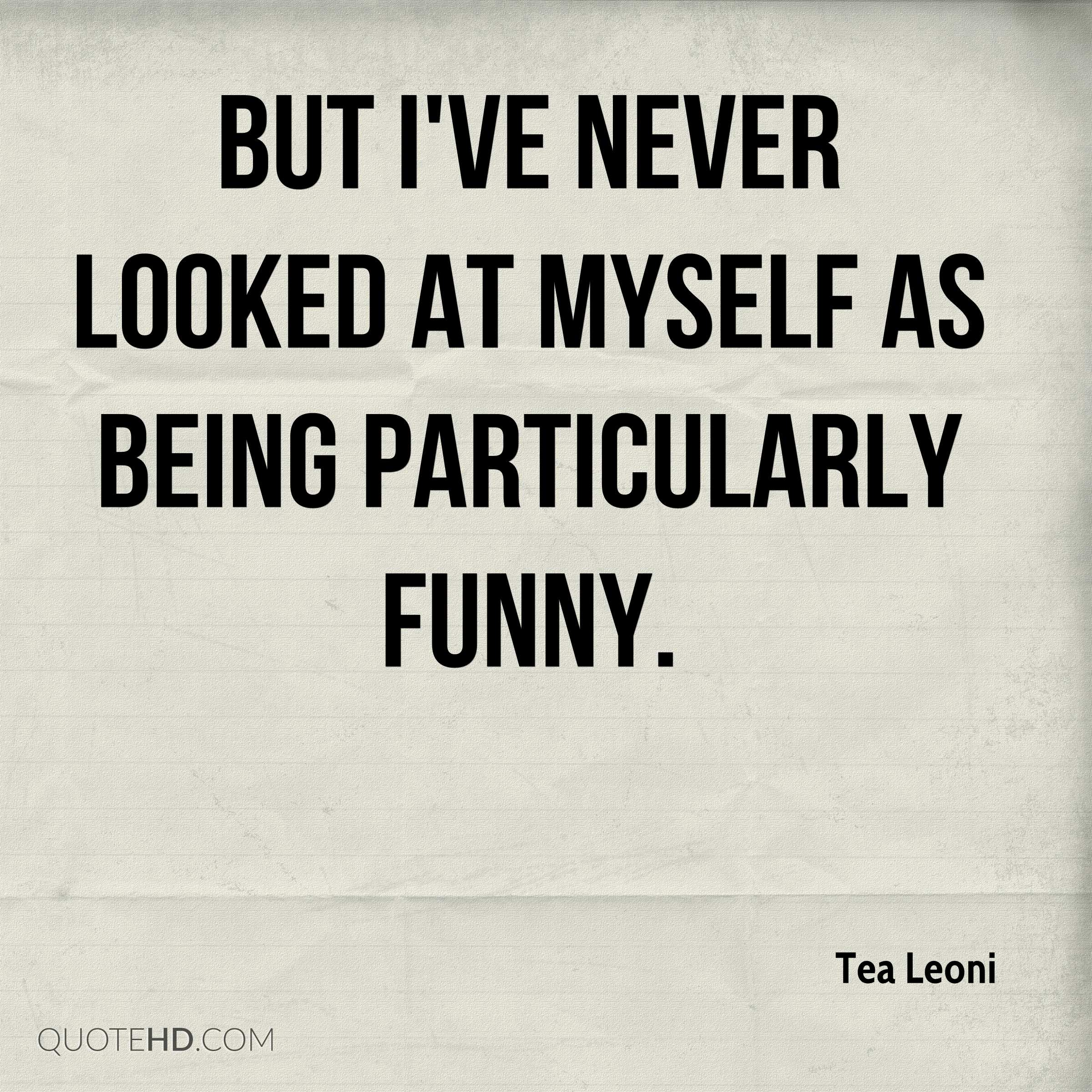 But I've never looked at myself as being particularly funny.
