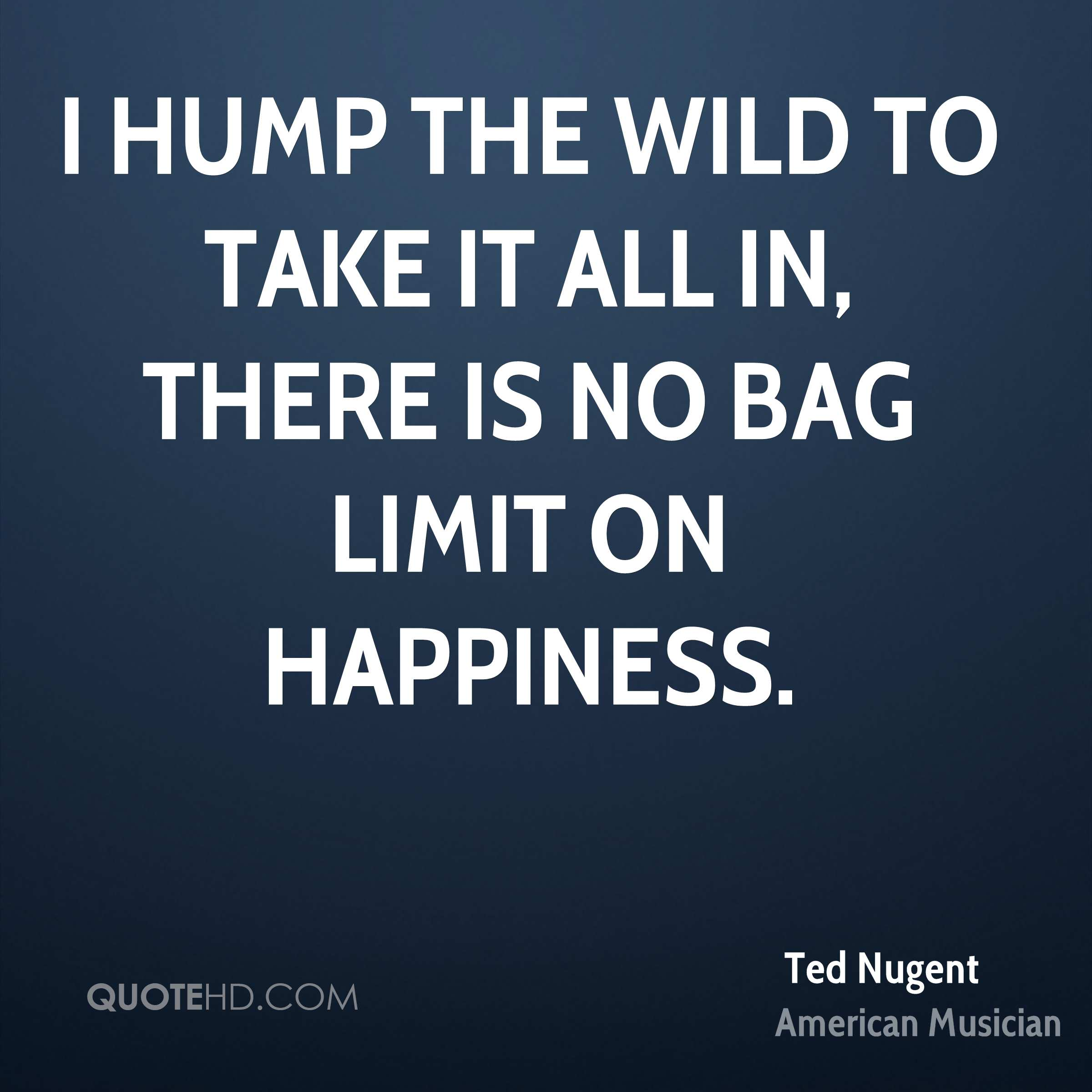 I hump the wild to take it all in, there is no bag limit on happiness.