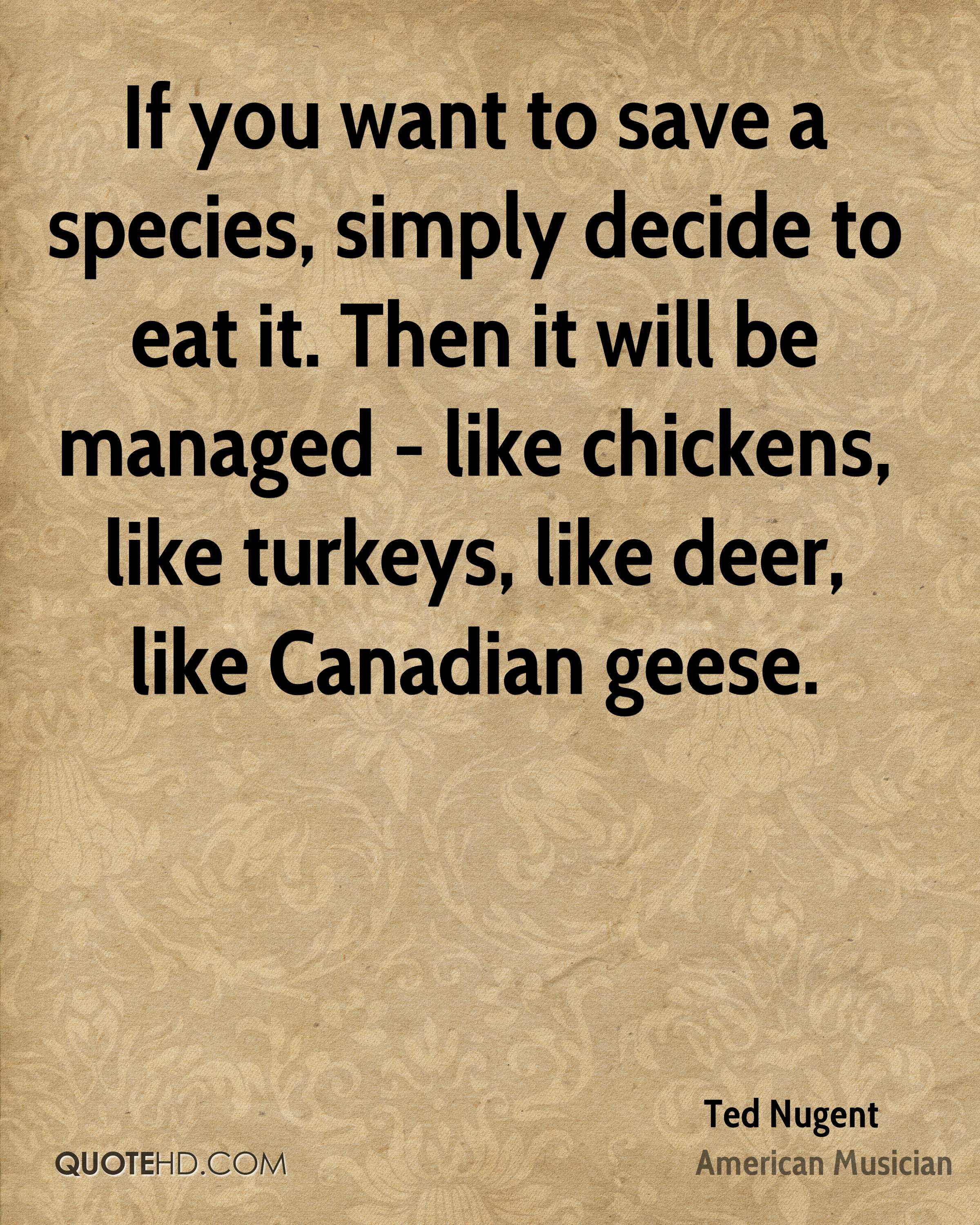 If you want to save a species, simply decide to eat it. Then it will be managed - like chickens, like turkeys, like deer, like Canadian geese.