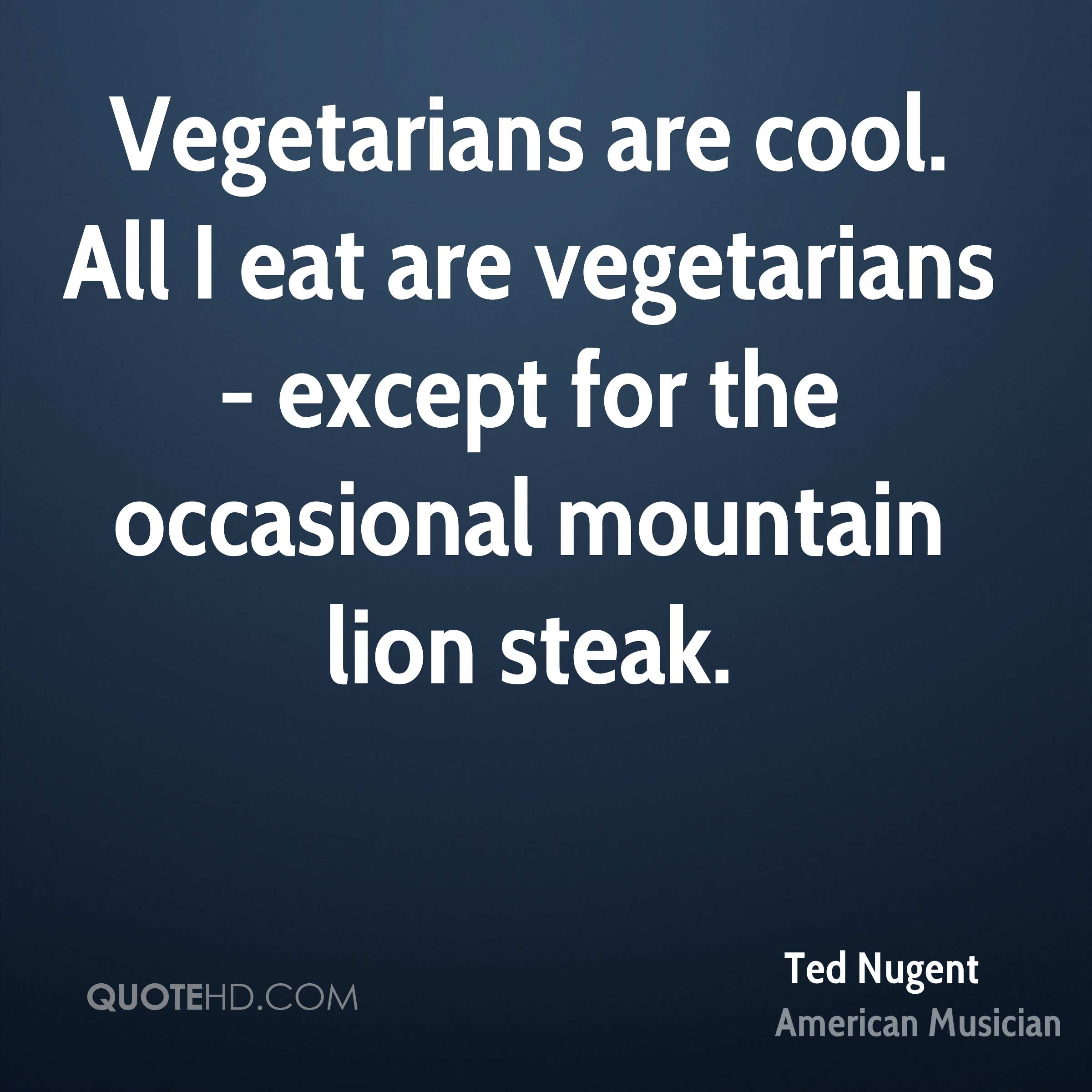 Vegetarians are cool. All I eat are vegetarians - except for the occasional mountain lion steak.