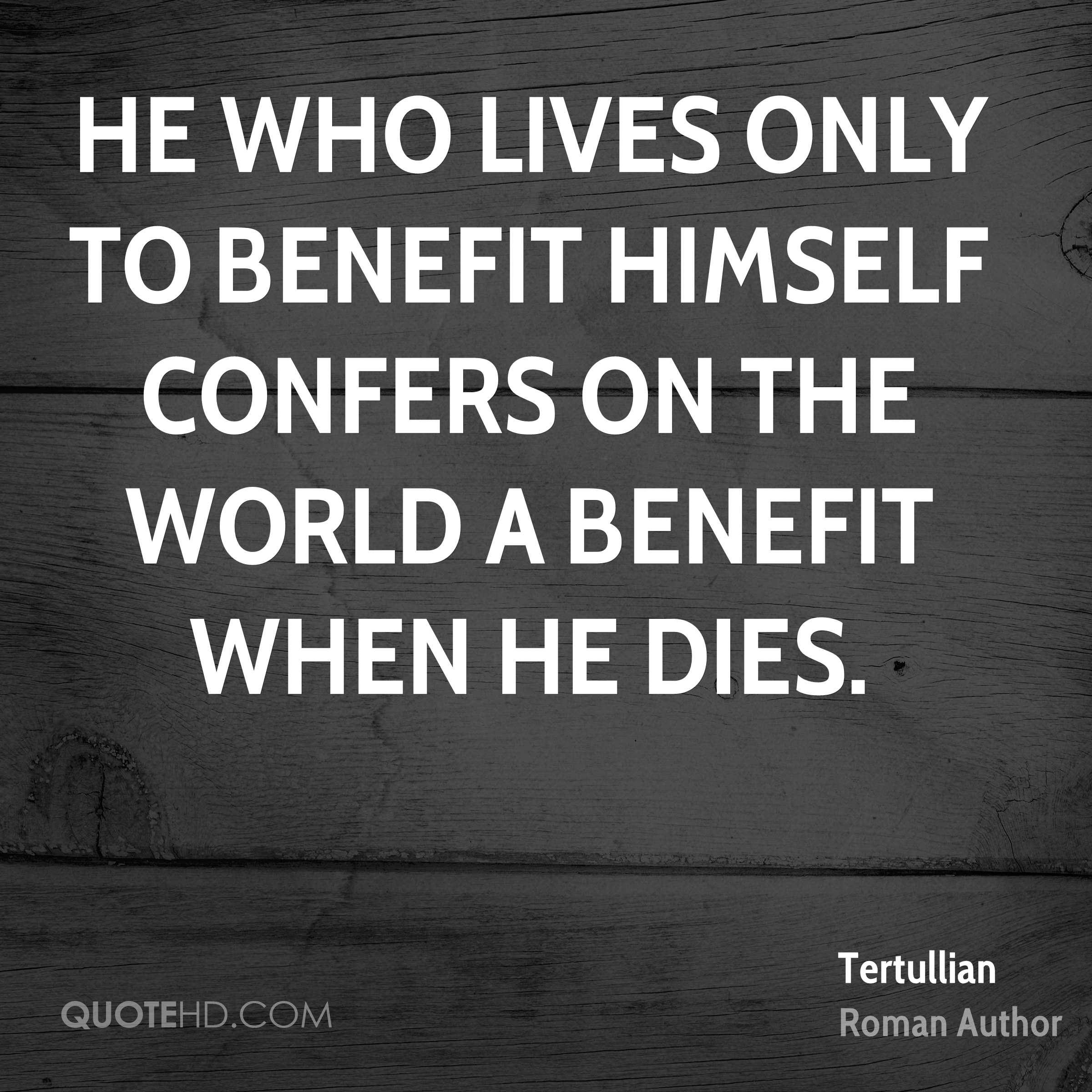 He who lives only to benefit himself confers on the world a benefit when he dies.
