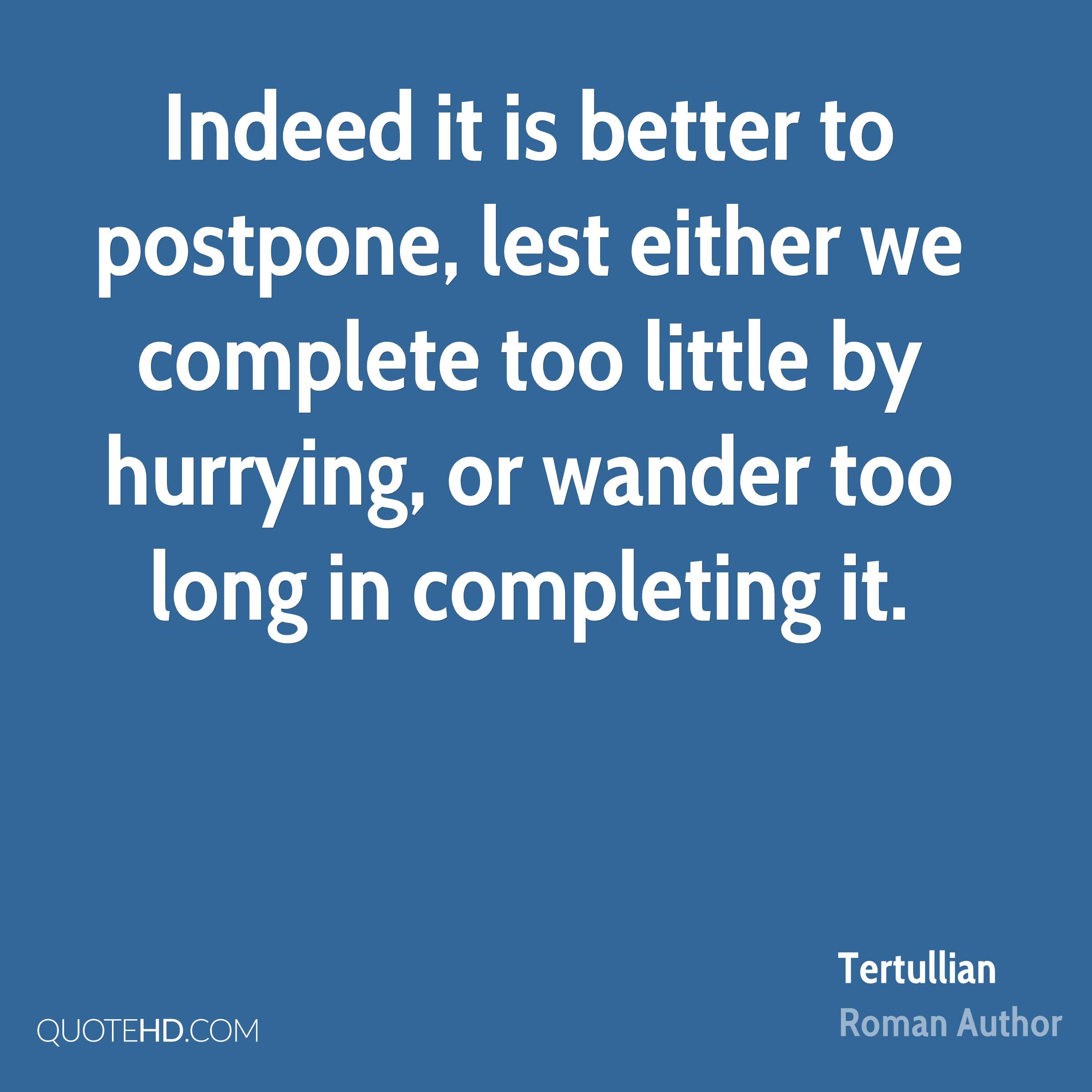 Indeed it is better to postpone, lest either we complete too little by hurrying, or wander too long in completing it.