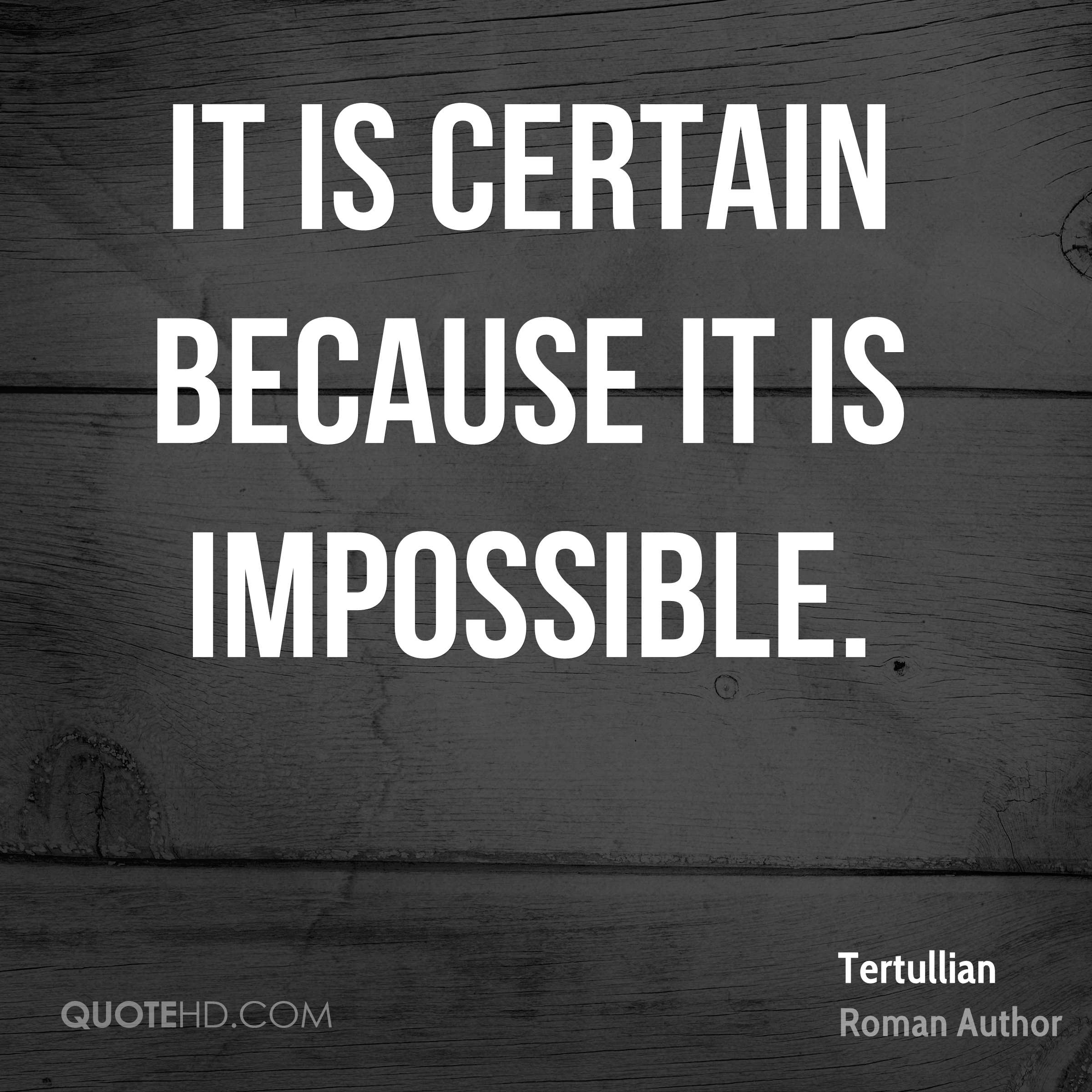 It is certain because it is impossible.