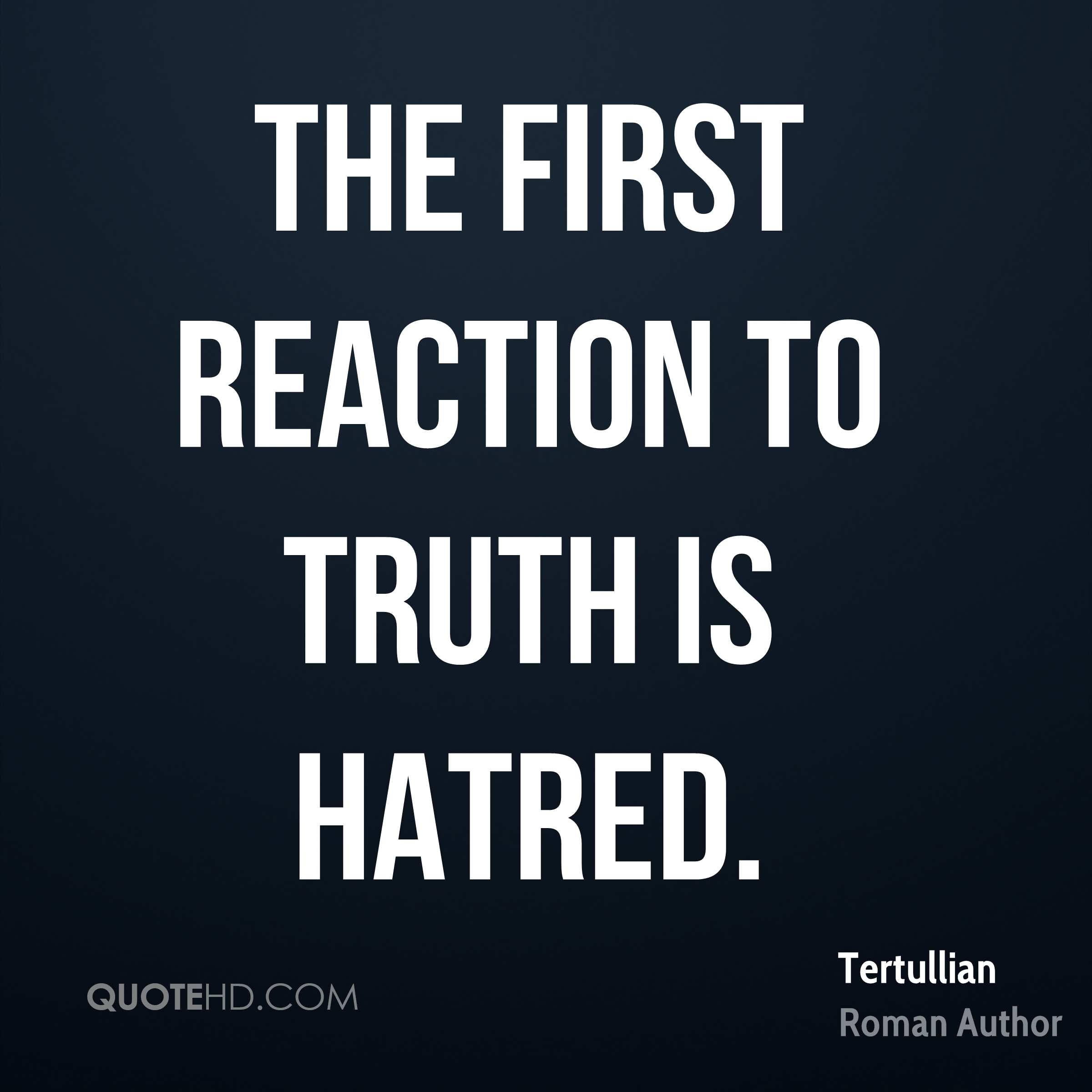 The first reaction to truth is hatred.