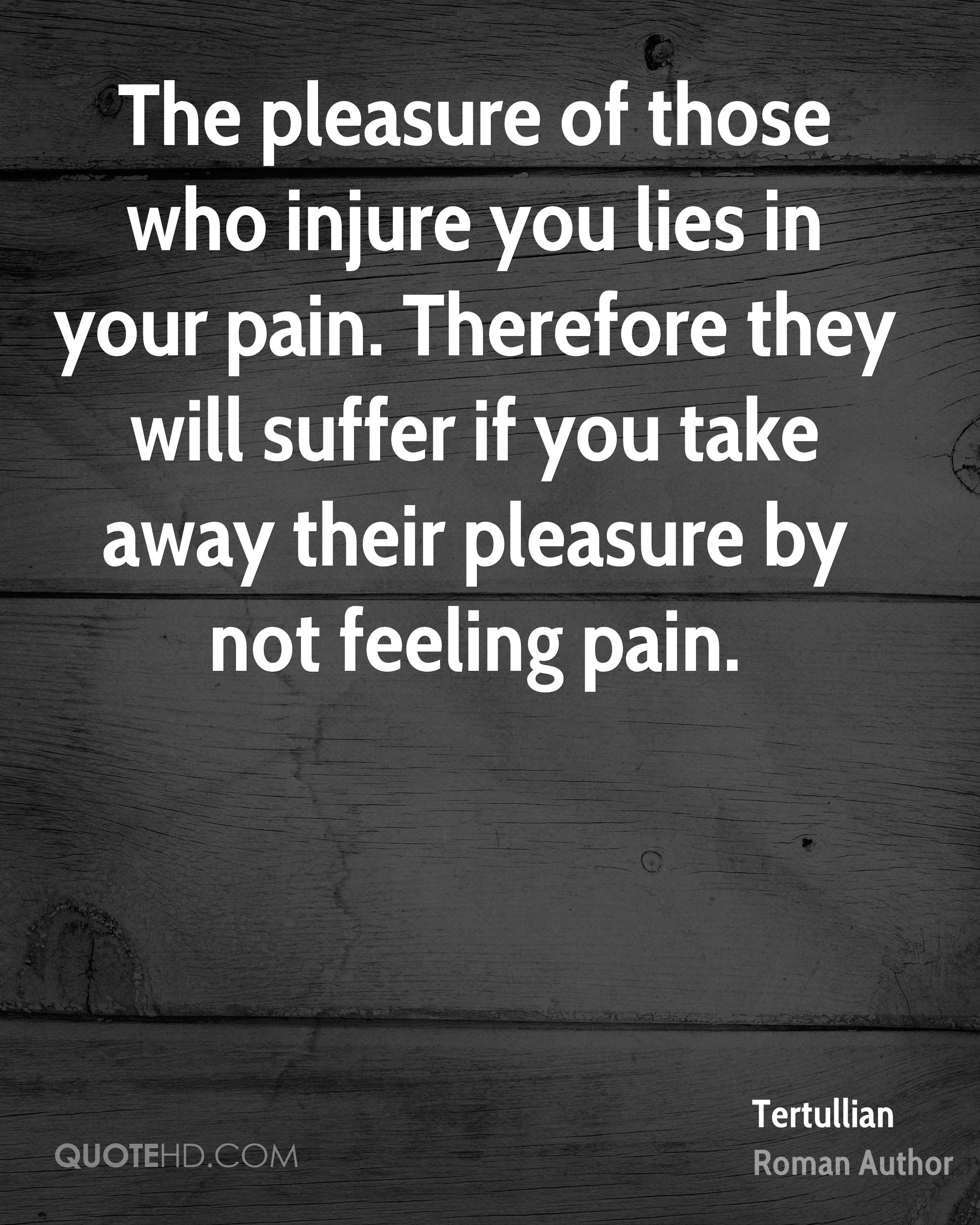 The pleasure of those who injure you lies in your pain. Therefore they will suffer if you take away their pleasure by not feeling pain.