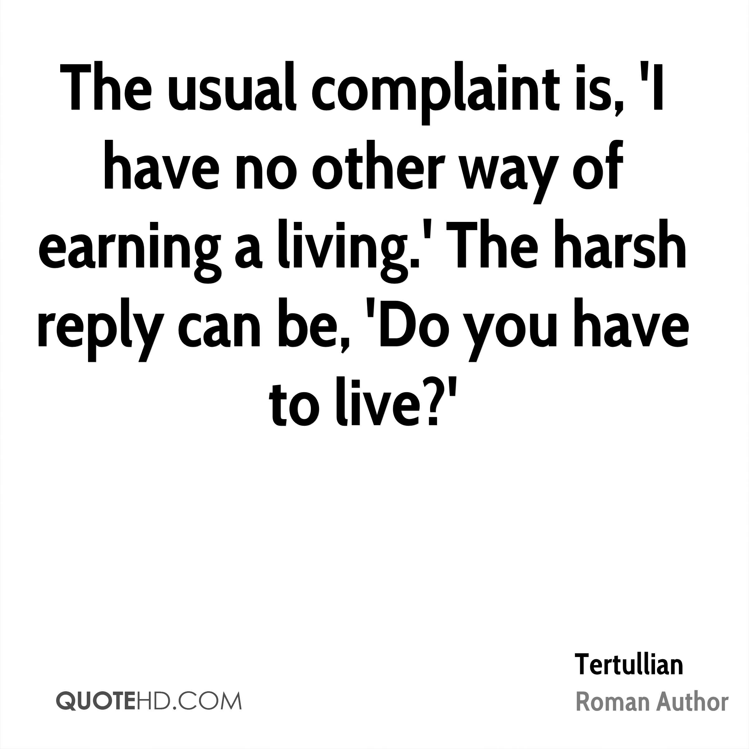 The usual complaint is, 'I have no other way of earning a living.' The harsh reply can be, 'Do you have to live?'