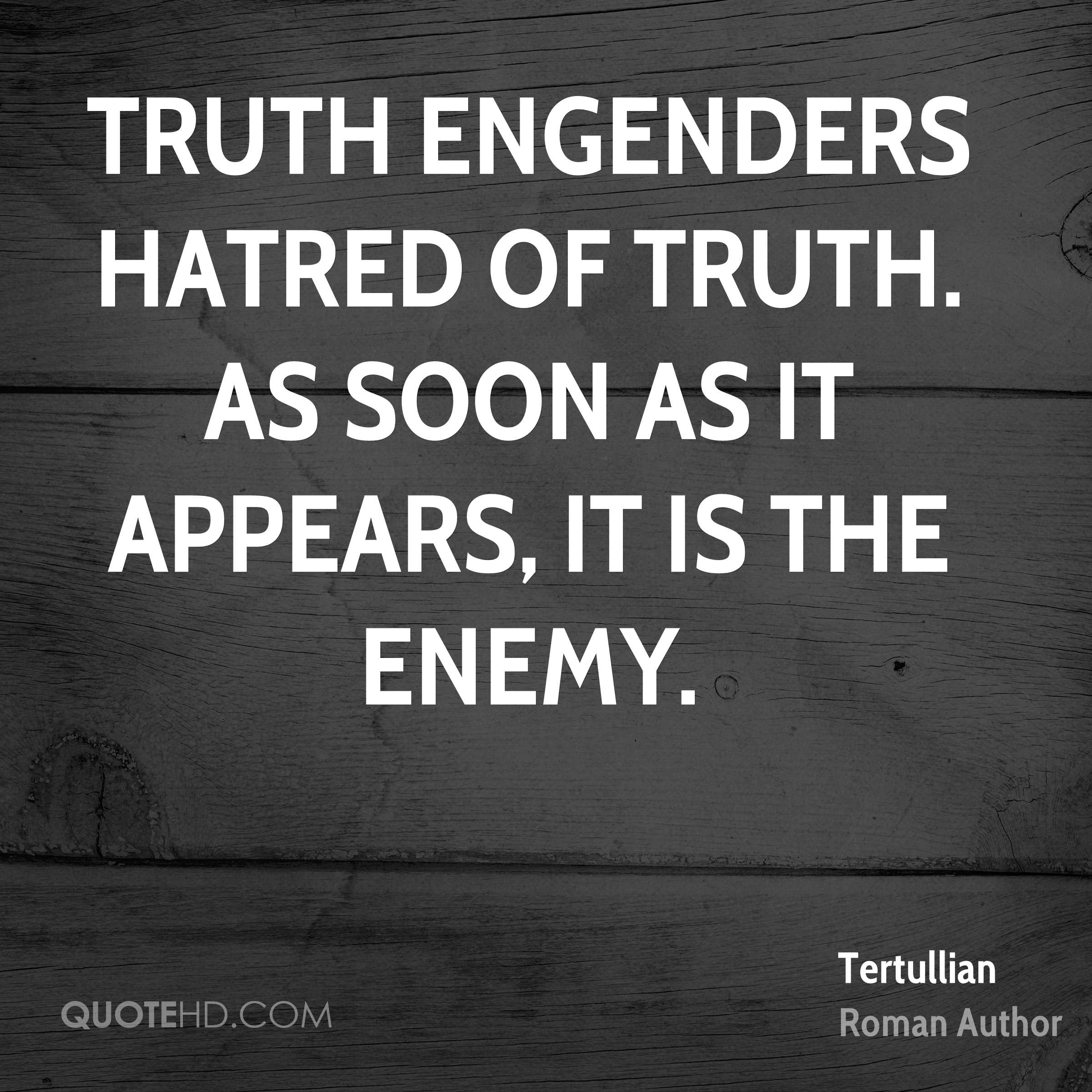 Truth engenders hatred of truth. As soon as it appears, it is the enemy.
