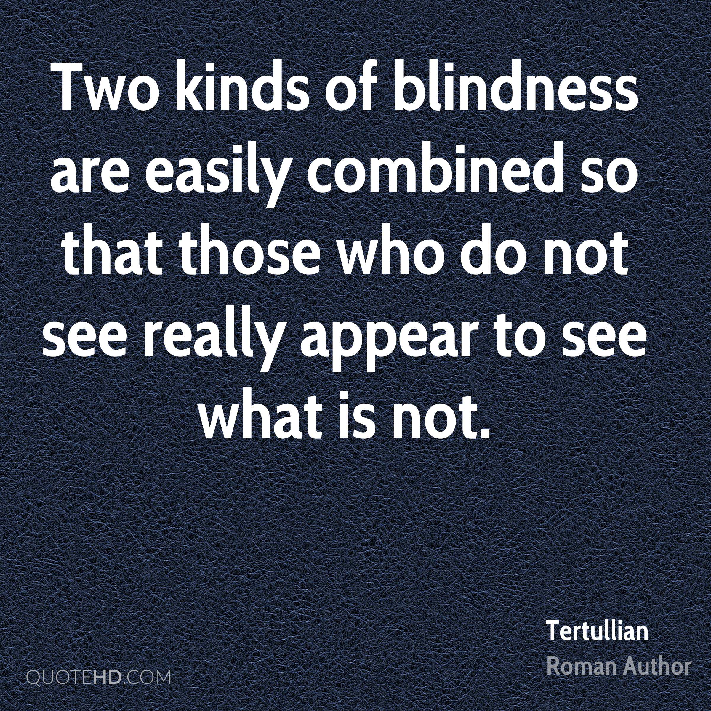 Two kinds of blindness are easily combined so that those who do not see really appear to see what is not.