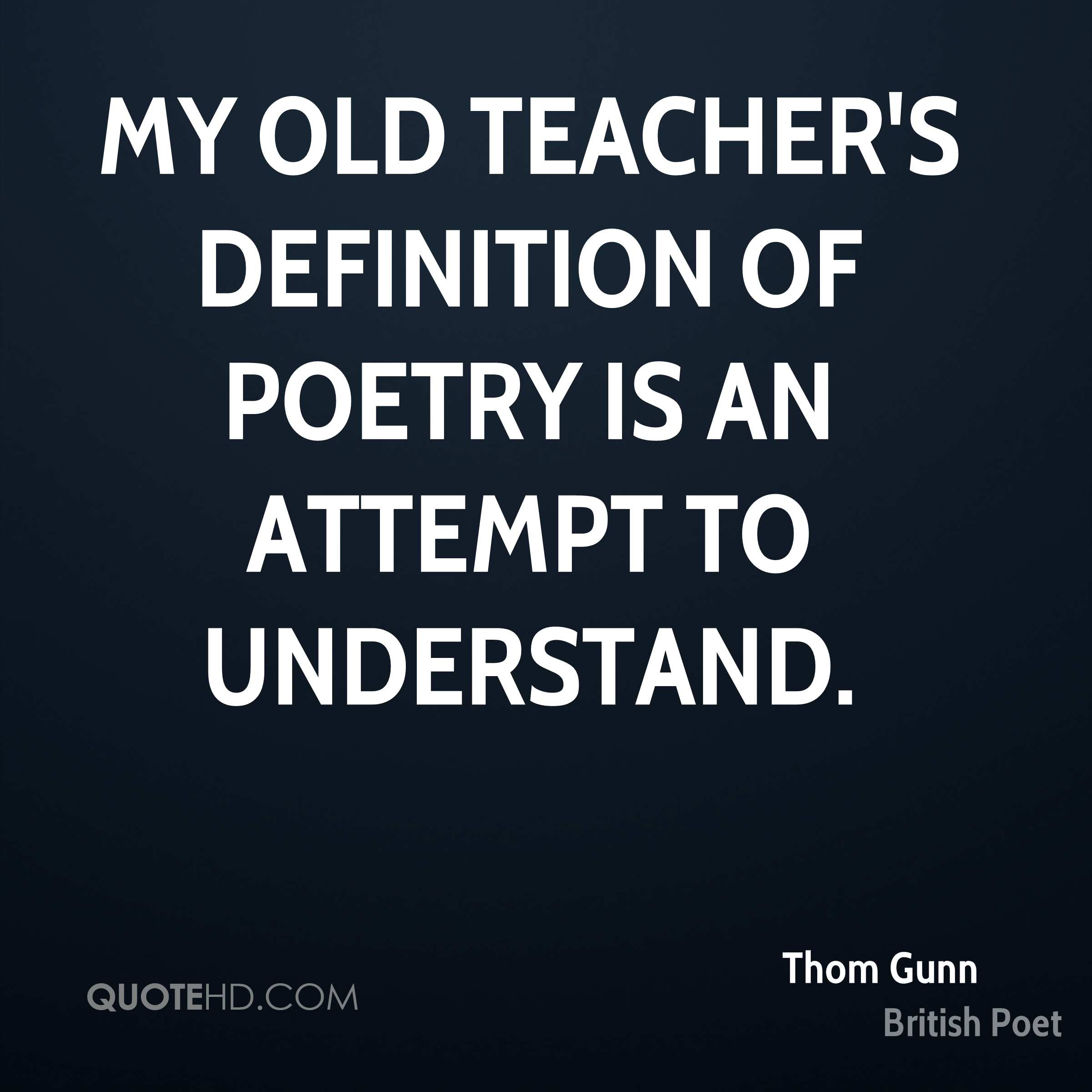 My old teacher's definition of poetry is an attempt to understand.