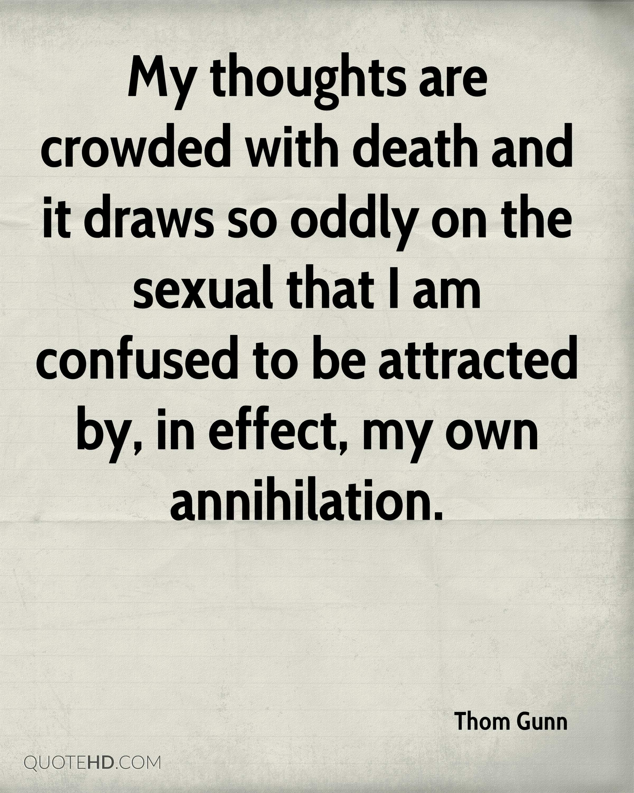 My thoughts are crowded with death and it draws so oddly on the sexual that I am confused to be attracted by, in effect, my own annihilation.
