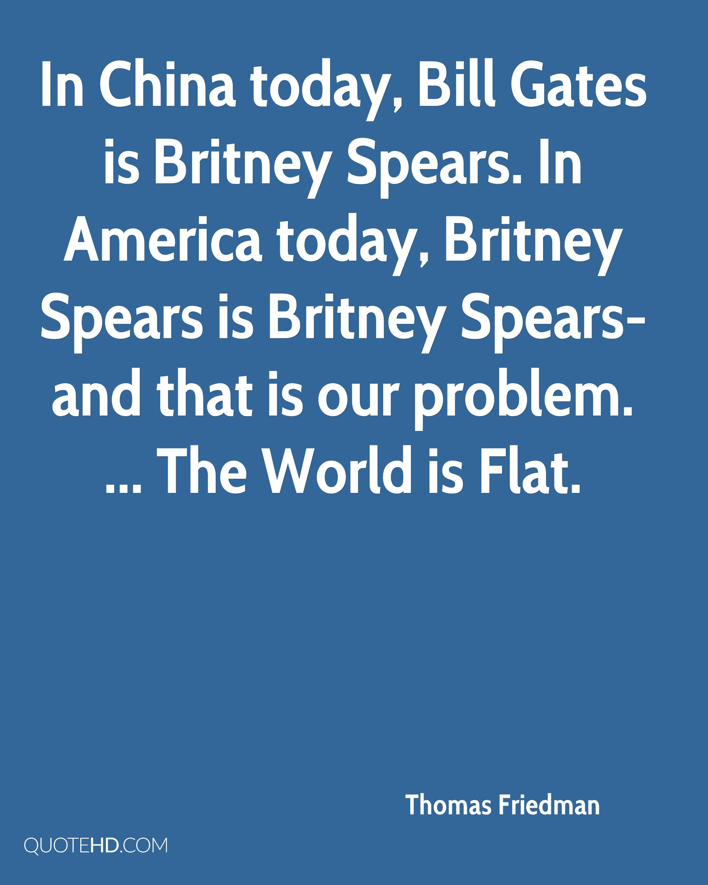 In China today, Bill Gates is Britney Spears. In America today, Britney Spears is Britney Spears-and that is our problem. ... The World is Flat.