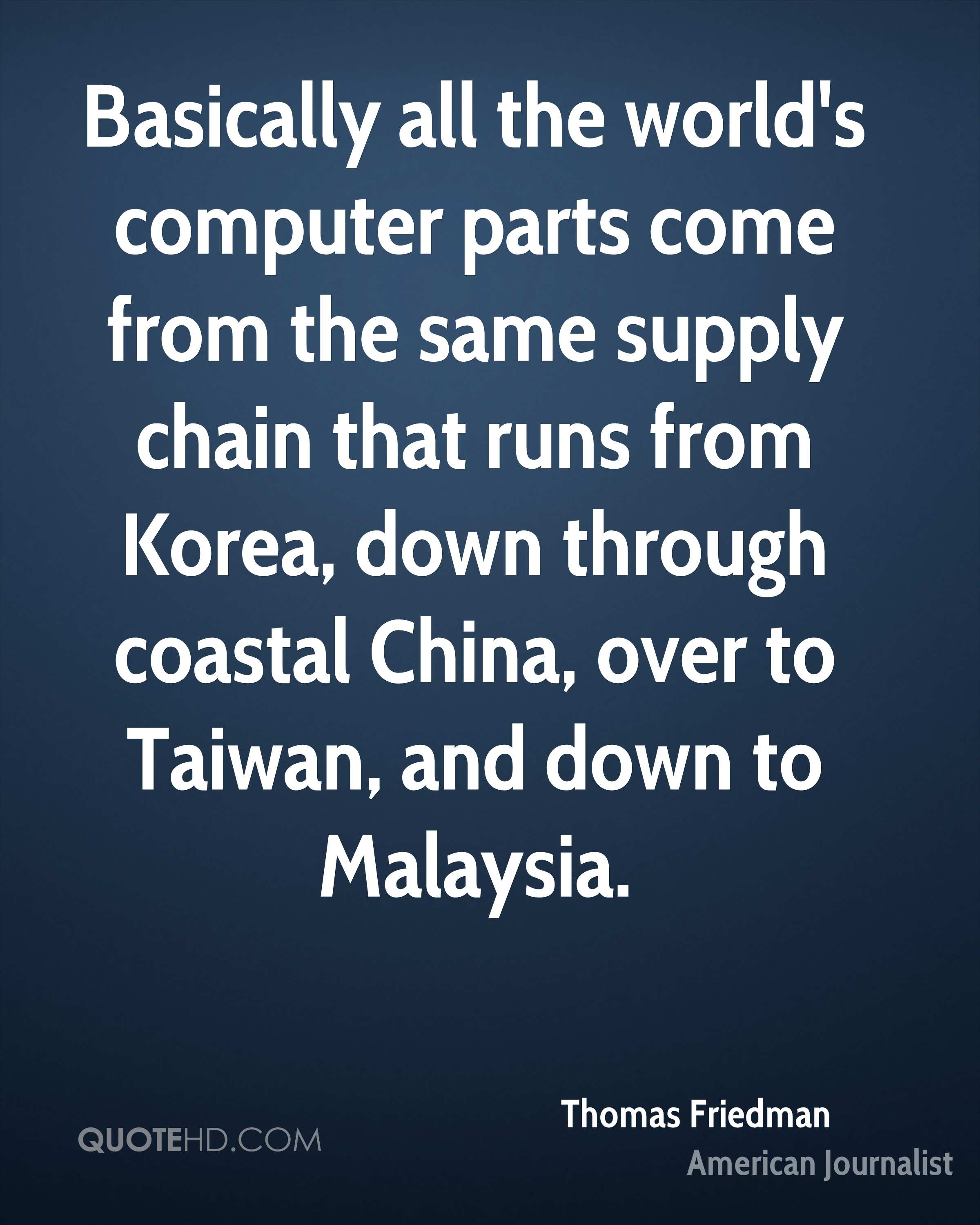 Basically all the world's computer parts come from the same supply chain that runs from Korea, down through coastal China, over to Taiwan, and down to Malaysia.