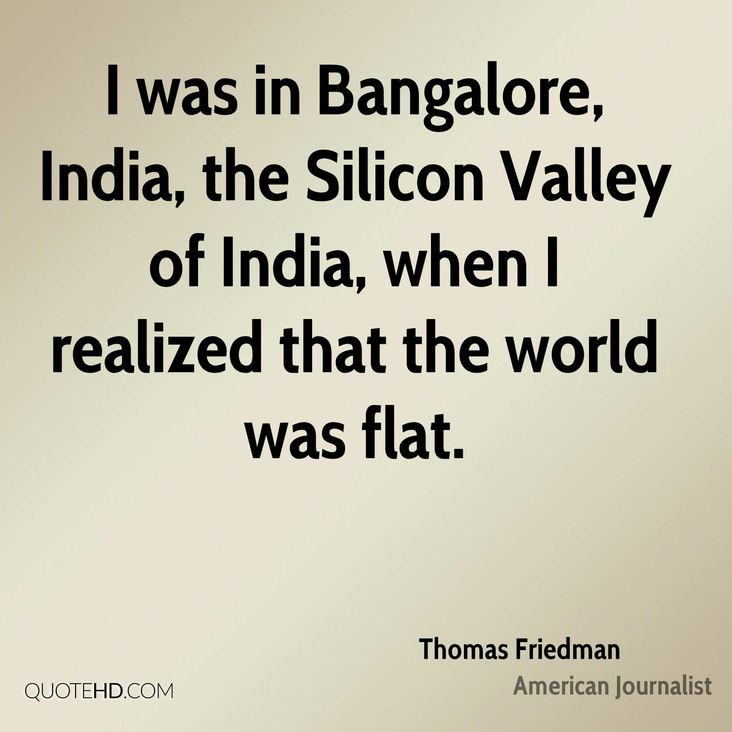 I was in Bangalore, India, the Silicon Valley of India, when I realized that the world was flat.