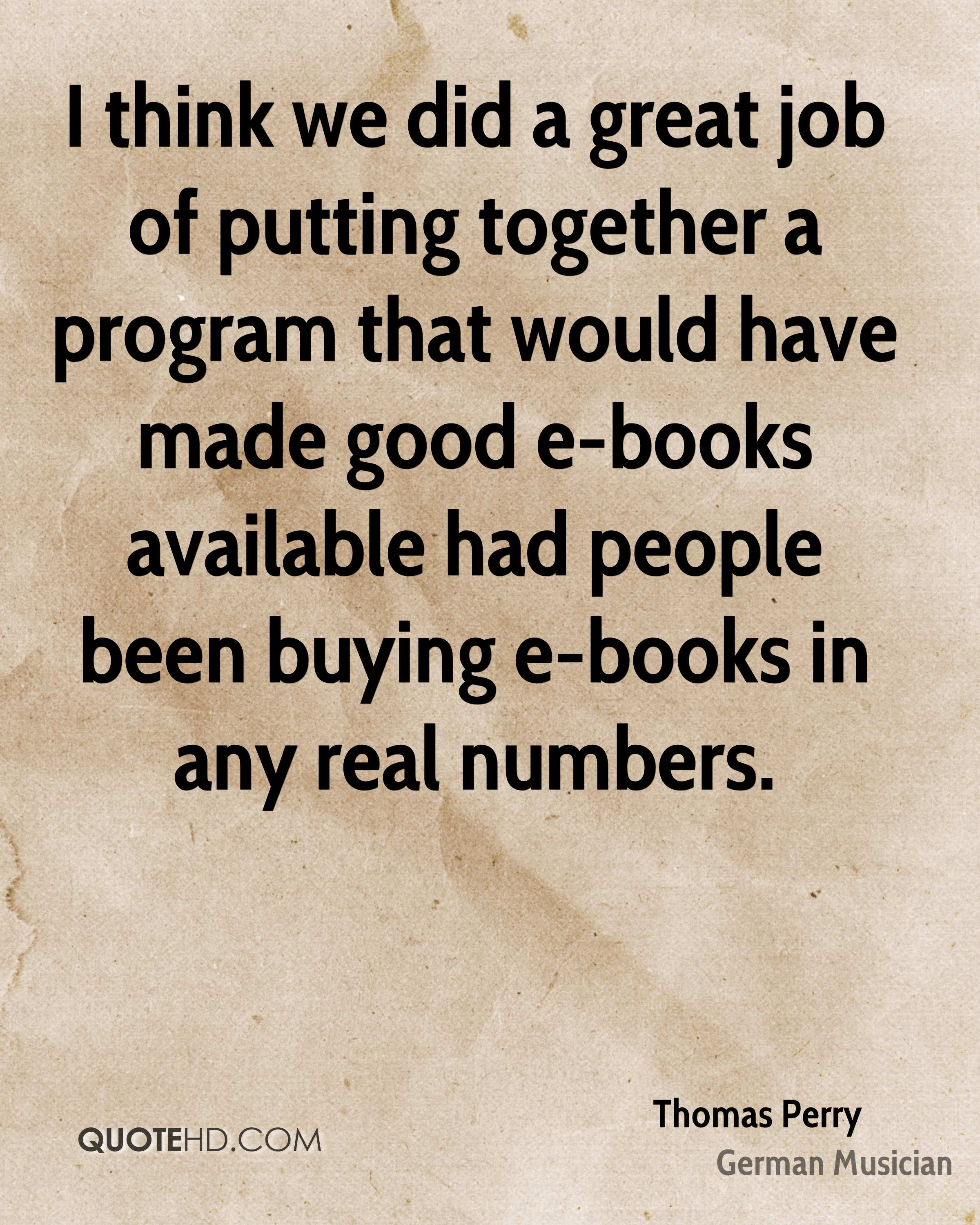 I think we did a great job of putting together a program that would have made good e-books available had people been buying e-books in any real numbers.