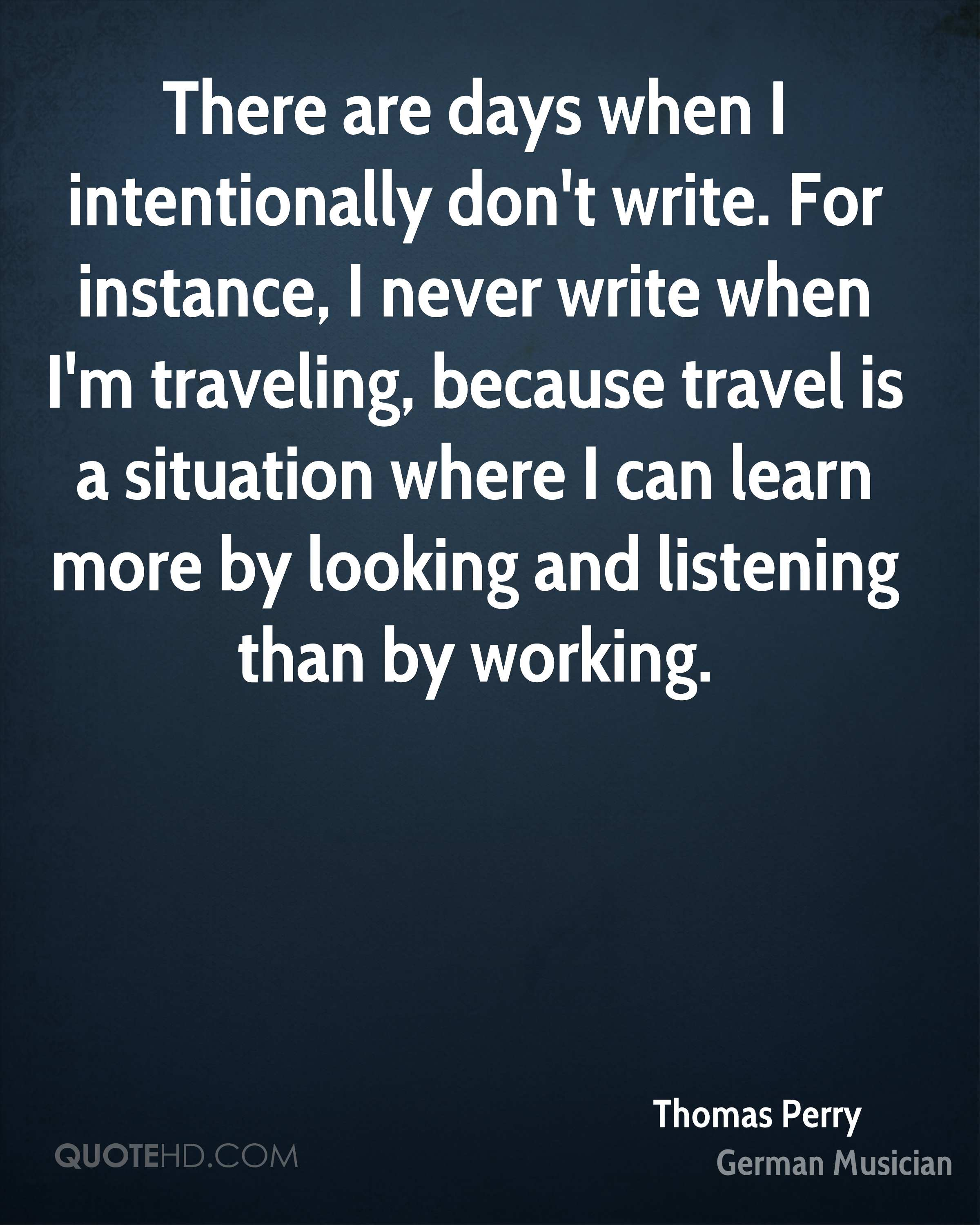 There are days when I intentionally don't write. For instance, I never write when I'm traveling, because travel is a situation where I can learn more by looking and listening than by working.