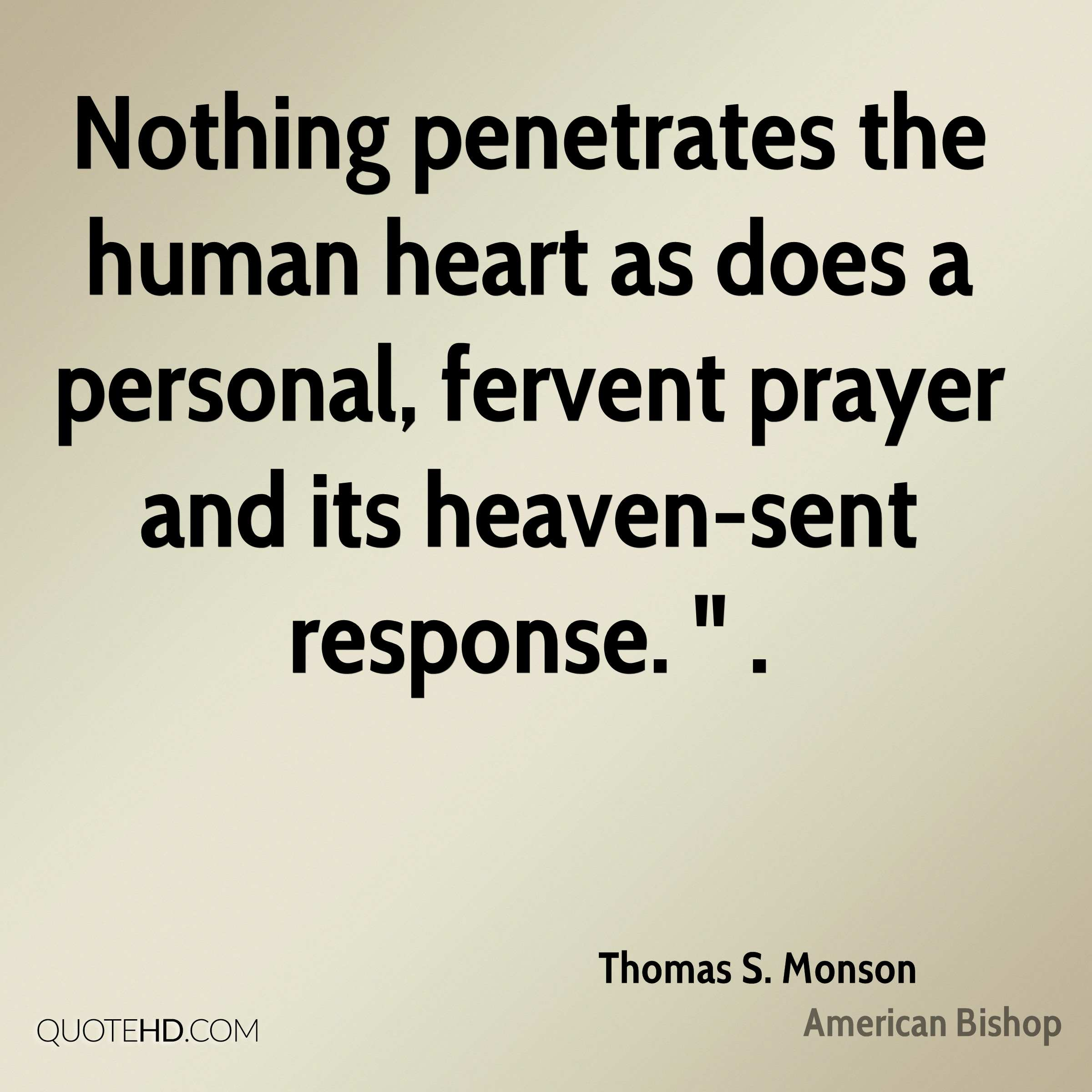 "Nothing penetrates the human heart as does a personal, fervent prayer and its heaven-sent response. "" ."