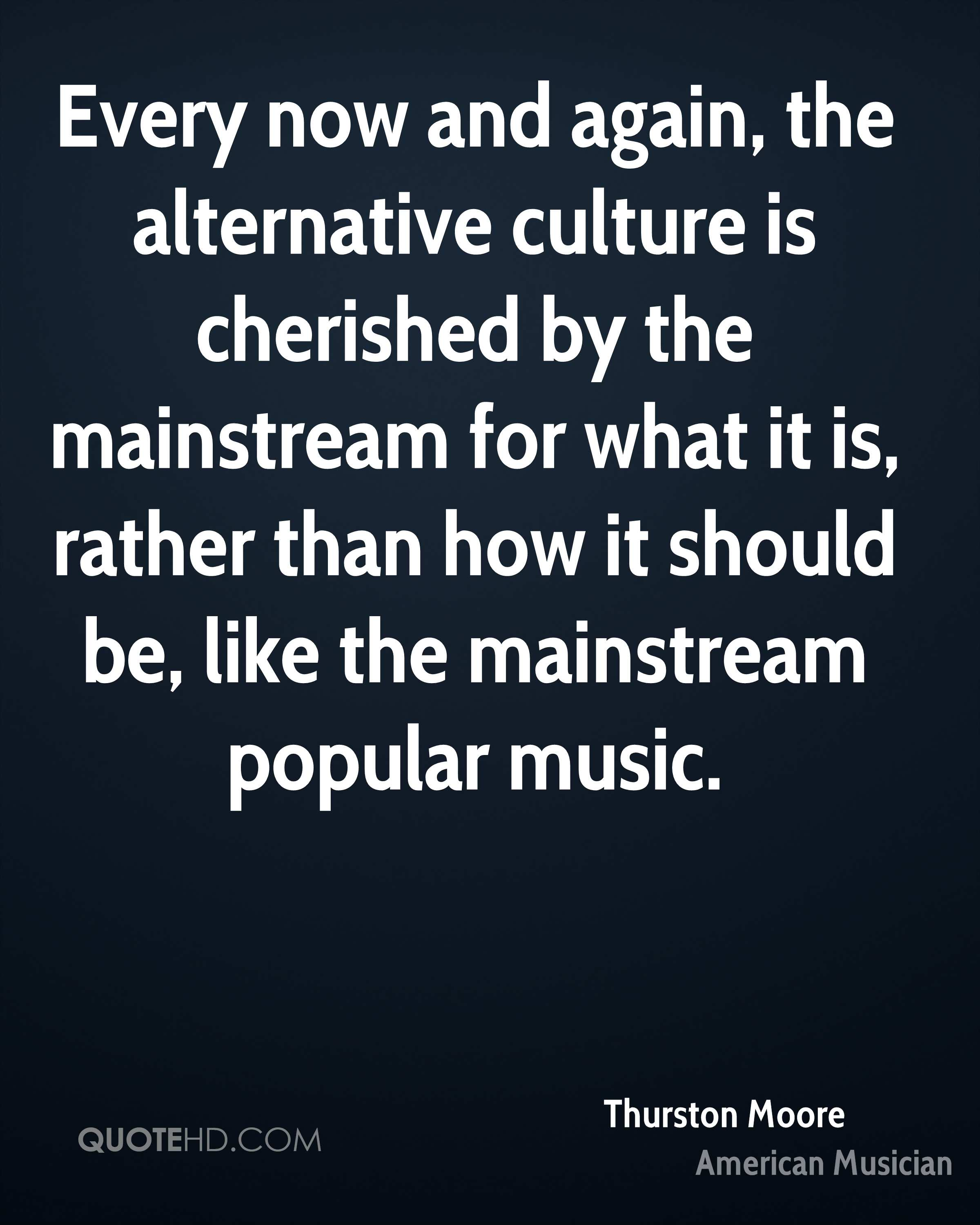 Every now and again, the alternative culture is cherished by the mainstream for what it is, rather than how it should be, like the mainstream popular music.