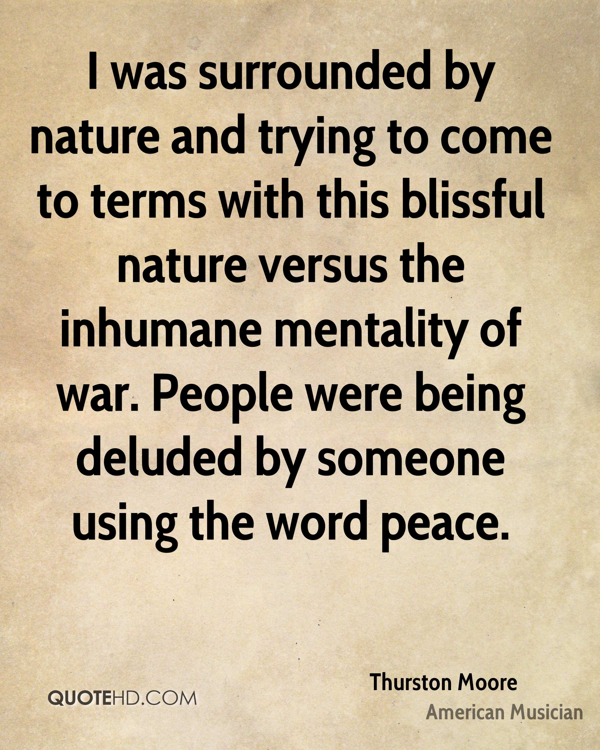 I was surrounded by nature and trying to come to terms with this blissful nature versus the inhumane mentality of war. People were being deluded by someone using the word peace.