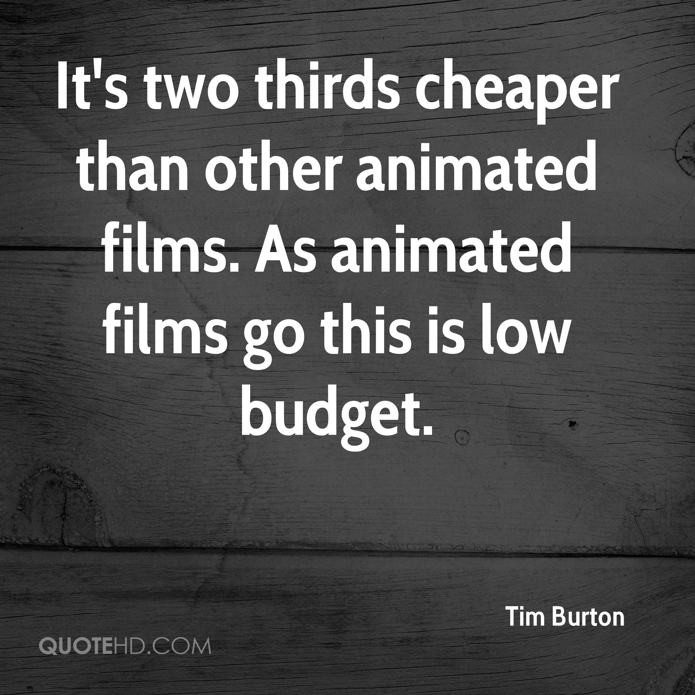 It's two thirds cheaper than other animated films. As animated films go this is low budget.