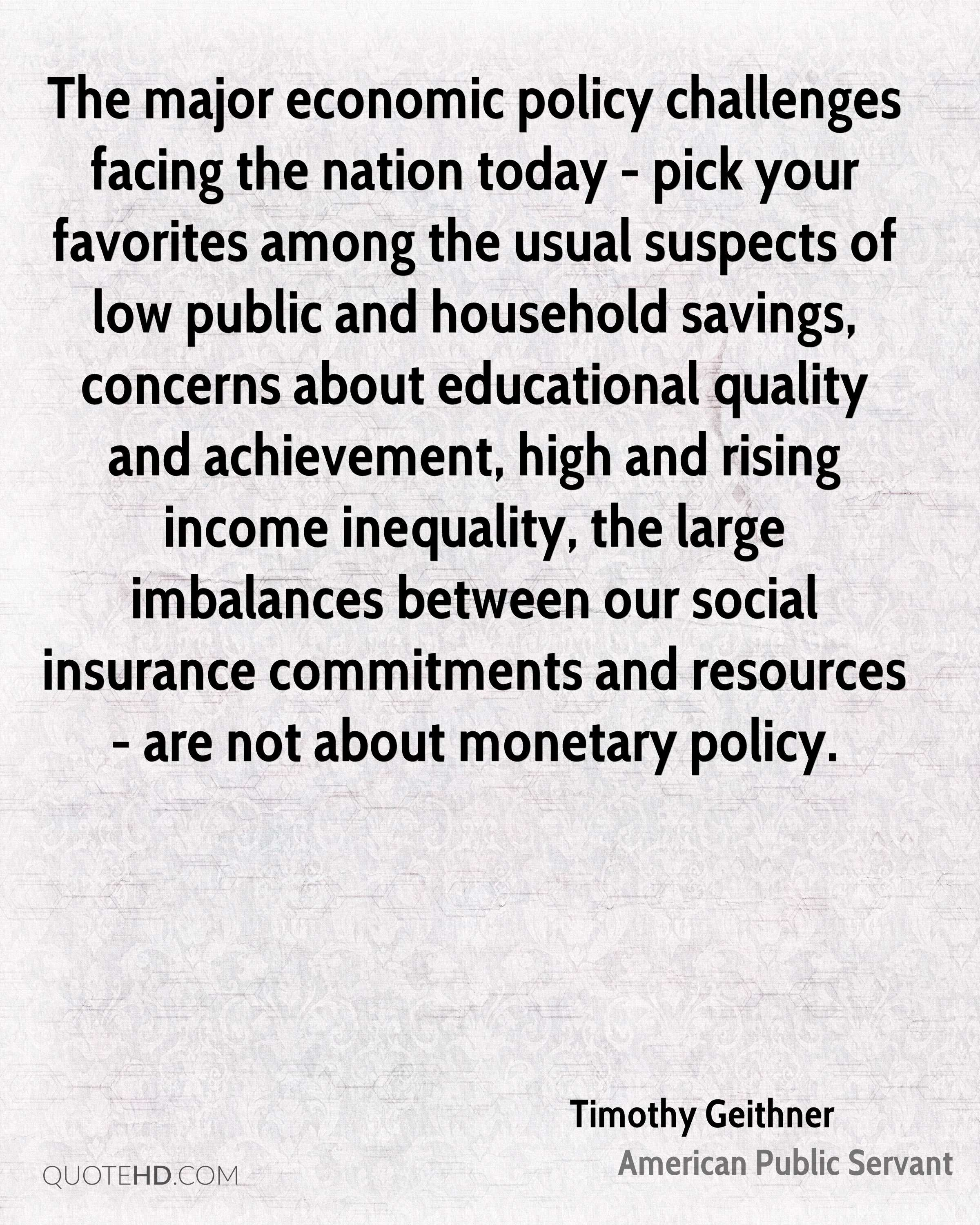 The major economic policy challenges facing the nation today - pick your favorites among the usual suspects of low public and household savings, concerns about educational quality and achievement, high and rising income inequality, the large imbalances between our social insurance commitments and resources - are not about monetary policy.