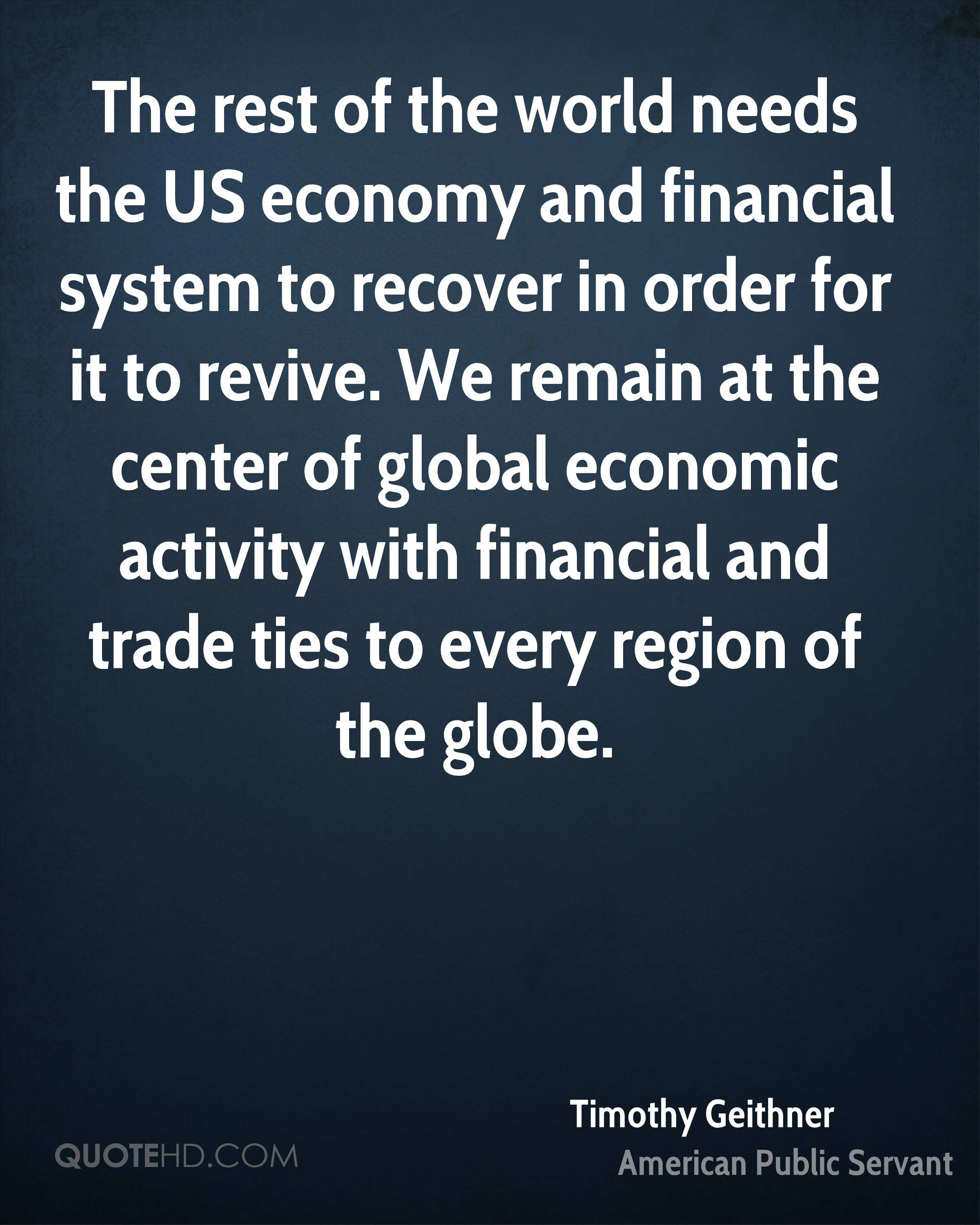 The rest of the world needs the US economy and financial system to recover in order for it to revive. We remain at the center of global economic activity with financial and trade ties to every region of the globe.