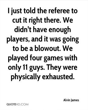 Alvin James - I just told the referee to cut it right there. We didn't have enough players, and it was going to be a blowout. We played four games with only 11 guys. They were physically exhausted.