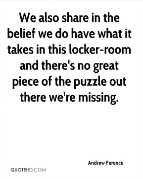 We also share in the belief we do have what it takes in this locker-room and there's no great piece of the puzzle out there we're missing.