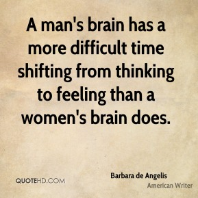 Barbara de Angelis - A man's brain has a more difficult time shifting from thinking to feeling than a women's brain does.