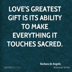 Barbara de Angelis - Love's greatest gift is its ability to make everything it touches sacred.