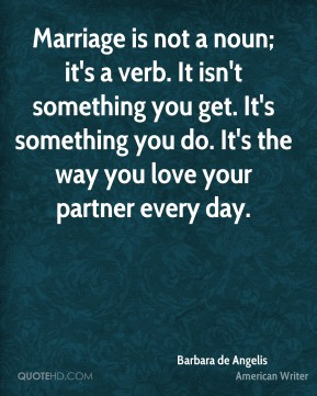 Marriage is not a noun; it's a verb. It isn't something you get. It's something you do. It's the way you love your partner every day.