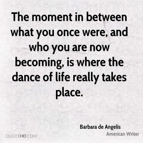 The moment in between what you once were, and who you are now becoming, is where the dance of life really takes place.