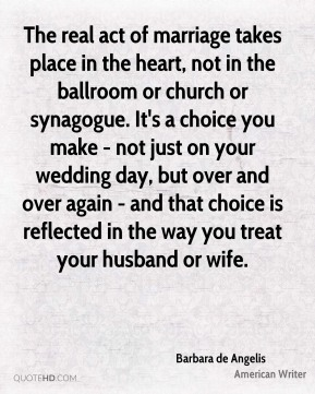 The real act of marriage takes place in the heart, not in the ballroom or church or synagogue. It's a choice you make - not just on your wedding day, but over and over again - and that choice is reflected in the way you treat your husband or wife.