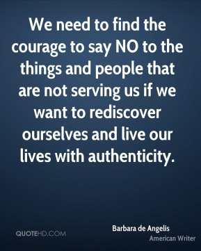 We need to find the courage to say NO to the things and people that are not serving us if we want to rediscover ourselves and live our lives with authenticity.