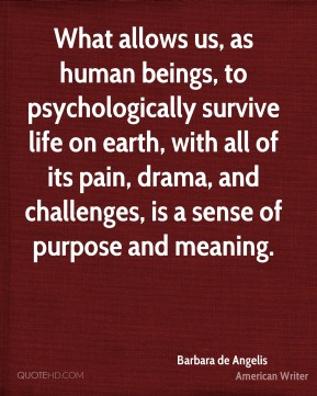 Barbara de Angelis - What allows us, as human beings, to psychologically survive life on earth, with all of its pain, drama, and challenges, is a sense of purpose and meaning.