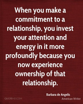 Barbara de Angelis - When you make a commitment to a relationship, you invest your attention and energy in it more profoundly because you now experience ownership of that relationship.