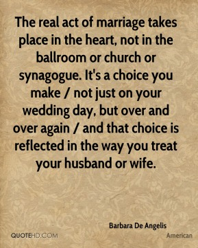 Barbara De Angelis - The real act of marriage takes place in the heart, not in the ballroom or church or synagogue. It's a choice you make / not just on your wedding day, but over and over again / and that choice is reflected in the way you treat your husband or wife.