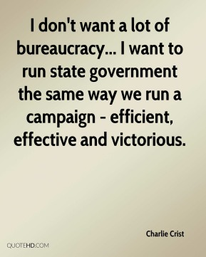 Charlie Crist - I don't want a lot of bureaucracy... I want to run state government the same way we run a campaign - efficient, effective and victorious.