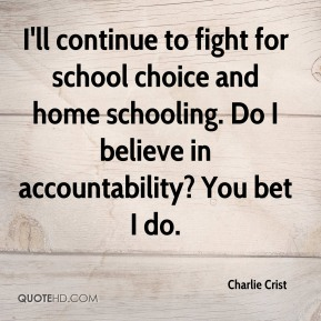 I'll continue to fight for school choice and home schooling. Do I believe in accountability? You bet I do.