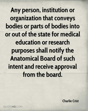 Any person, institution or organization that conveys bodies or parts of bodies into or out of the state for medical education or research purposes shall notify the Anatomical Board of such intent and receive approval from the board.