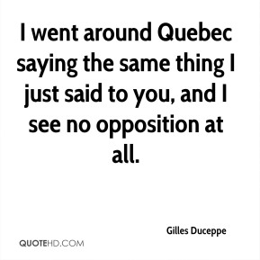 Gilles Duceppe - I went around Quebec saying the same thing I just said to you, and I see no opposition at all.