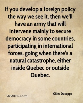 If you develop a foreign policy the way we see it, then we'll have an army that will intervene mainly to secure democracy in some countries, participating in international forces, going when there's a natural catastrophe, either inside Quebec or outside Quebec.