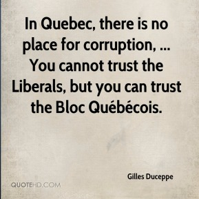 Gilles Duceppe - In Quebec, there is no place for corruption, ... You cannot trust the Liberals, but you can trust the Bloc Québécois.