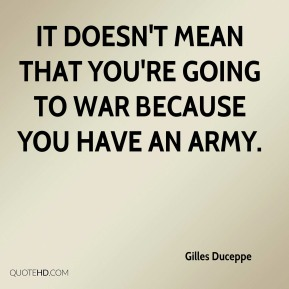 It doesn't mean that you're going to war because you have an army.